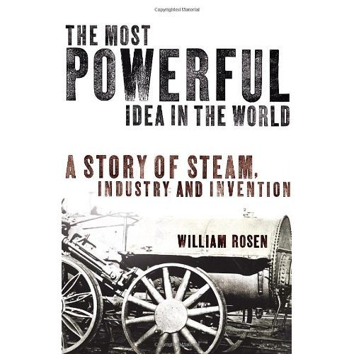 The Most Powerful Idea in the World: A Story of Steam, Industry and Invention: Water, Fire, and the Most Powerful Idea in the World