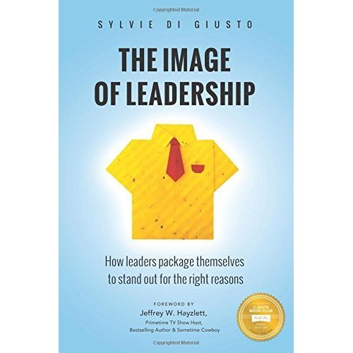 The Image of Leadership: How leaders package themselves to stand out for the right reasons