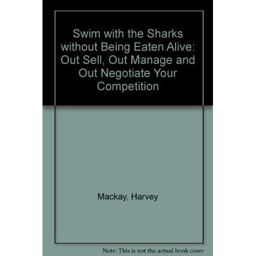 Swim with the Sharks without Being Eaten Alive: Out Sell, Out Manage and Out Negotiate Your Competition