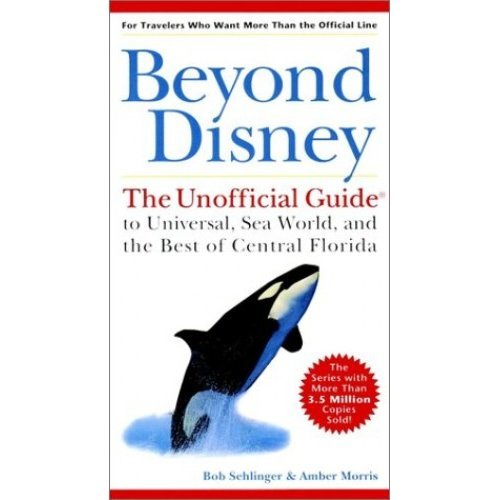 Beyond Disney: The Unofficial Guide to Universal Studios, Sea World and the Best of Central Florida (Unofficial Guides)