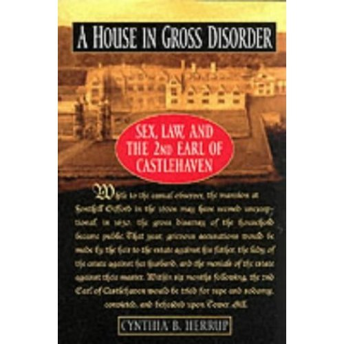 A House in Gross Disorder : Sex, Law, and the 2nd Earl of Castlehaven (Sex, Law, and the Second Earl of Castlehaven)