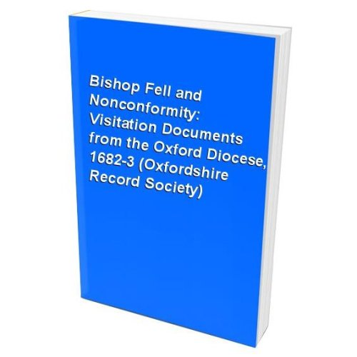 Bishop Fell and Nonconformity: Visitation Documents from the Oxford Diocese, 1682-3 (Oxfordshire Record Society)