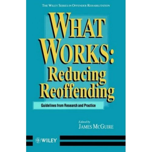 What Works: Reducing Reoffending: Guidelines from Research and Practice (Wiley Series in Offender Rehabilitation)