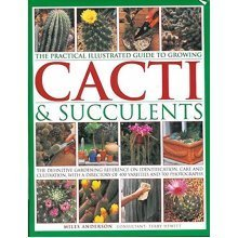 The Practical Illustrated Guide to Growing Cacti & Succulents: The Definitive Gardening Reference on Identification, Care and Cultivation, with a ...